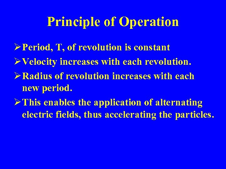Principle of Operation Ø Period, T, of revolution is constant Ø Velocity increases with