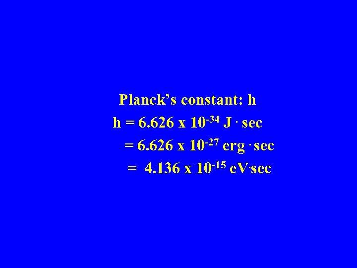 Planck's constant: h h = 6. 626 x 10 -34 J. sec = 6.