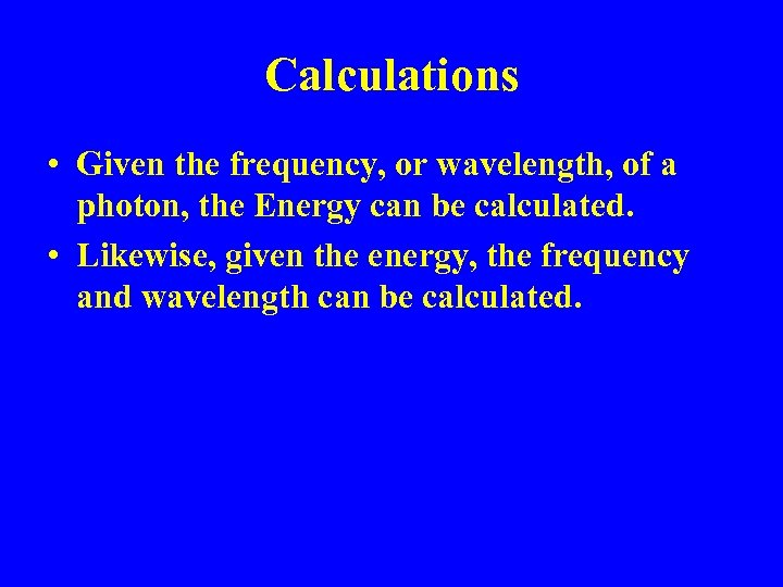 Calculations • Given the frequency, or wavelength, of a photon, the Energy can be