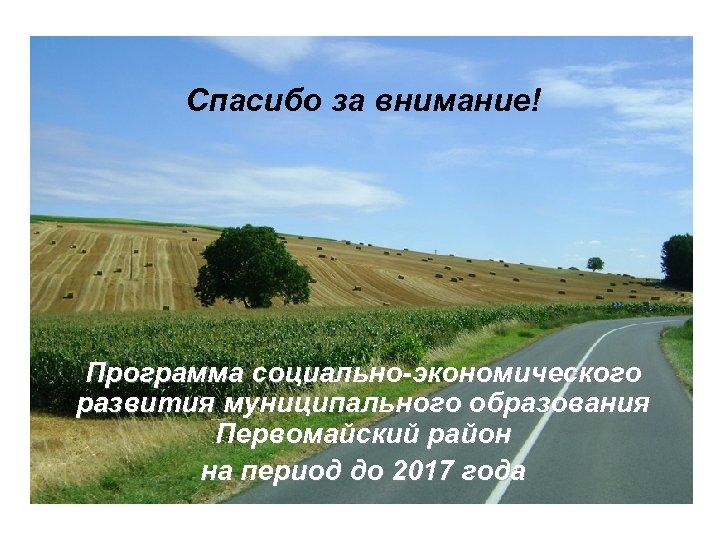 Спасибо за внимание! Программа социально-экономического развития муниципального образования Первомайский район на период до 2017