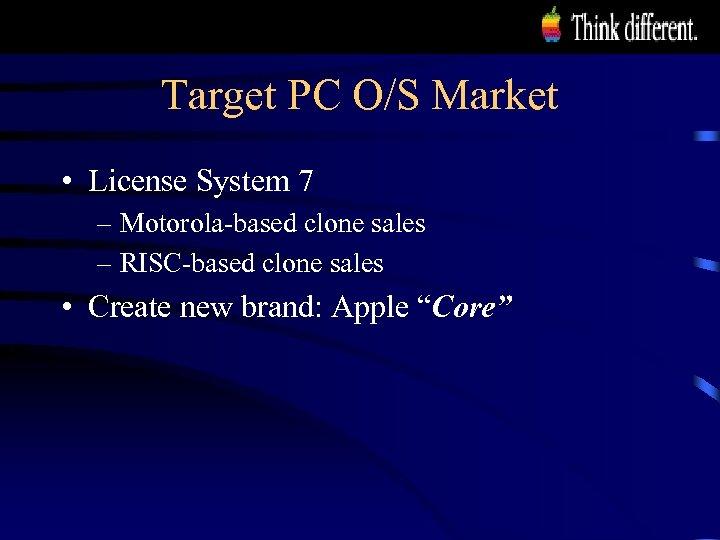 Target PC O/S Market • License System 7 – Motorola-based clone sales – RISC-based