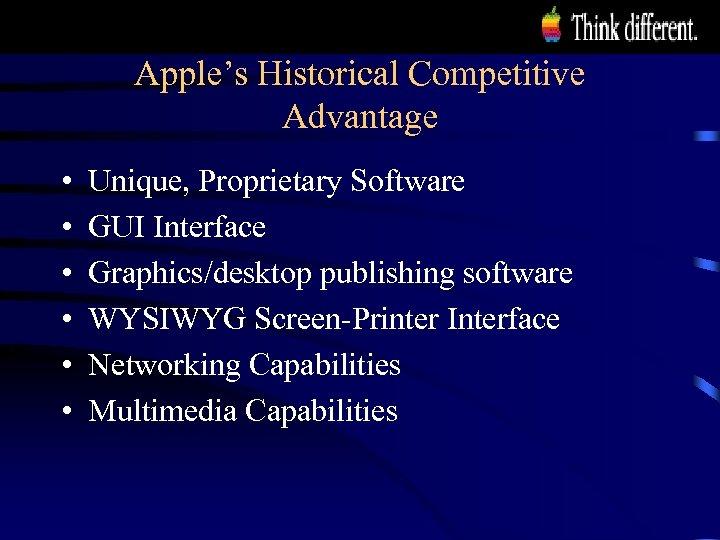 Apple's Historical Competitive Advantage • • • Unique, Proprietary Software GUI Interface Graphics/desktop publishing