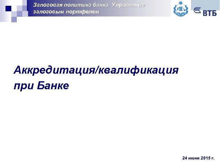 Залоговая политика банка. Управление залоговым портфелем Аккредитация/квалификация при Банке 24 июня 2015 г.