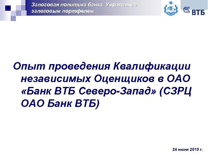 Залоговая политика банка. Управление залоговым портфелем Опыт проведения Квалификации независимых Оценщиков в ОАО «Банк