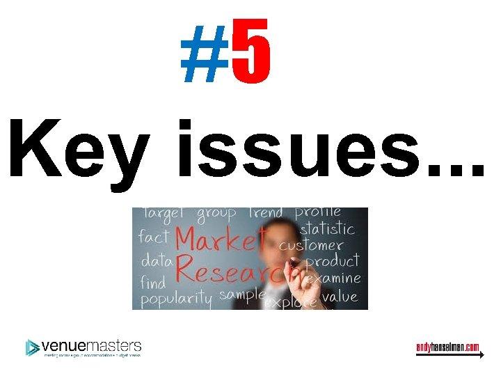 #5 Key issues. . .