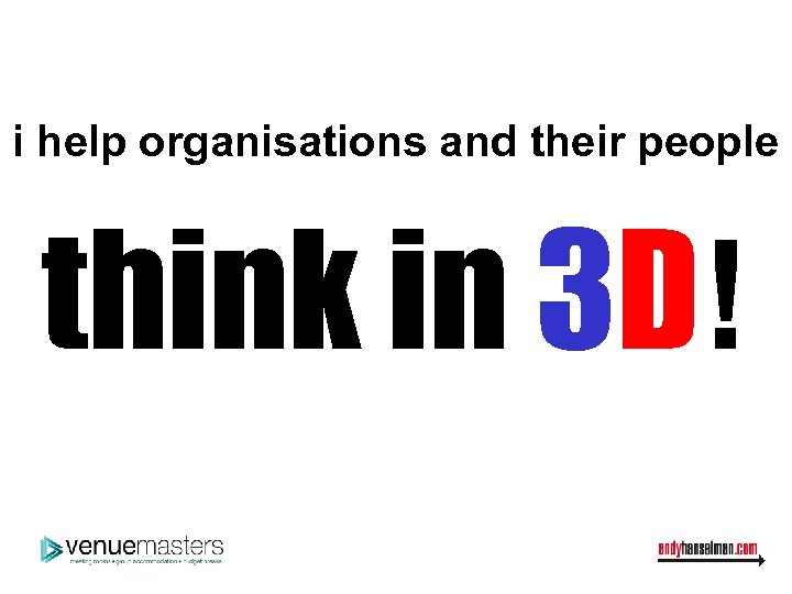 i help organisations and their people think in 3 D!