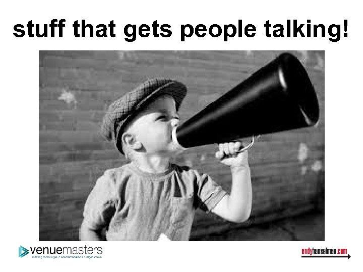 stuff that gets people talking!
