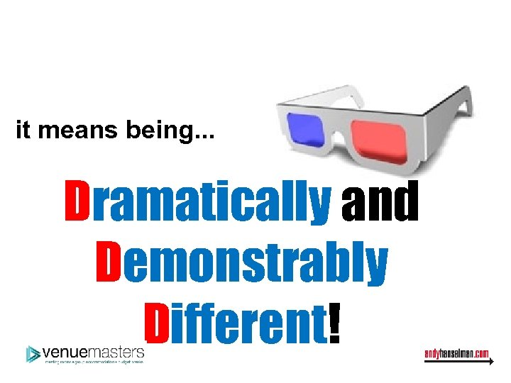 it means being. . . Dramatically and Demonstrably Different!