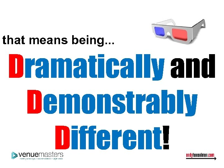 that means being. . . Dramatically and Demonstrably Different!