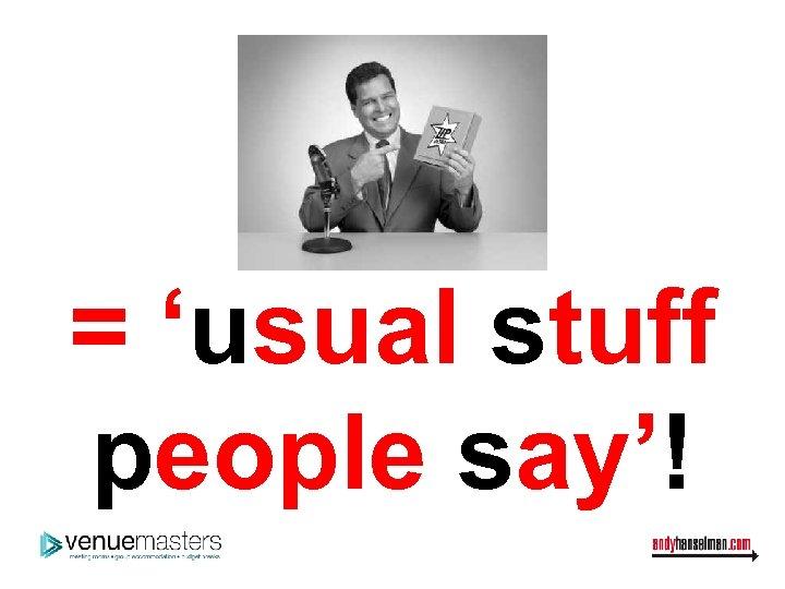 = 'usual stuff people say'!