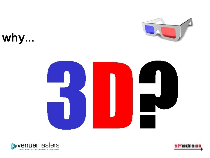 why. . . 3 D?