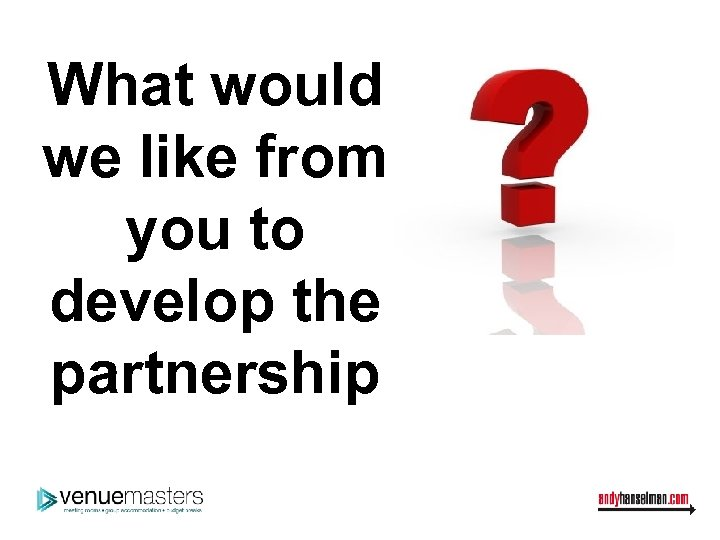 What would we like from you to develop the partnership