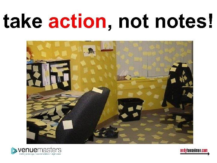 take action, notes!