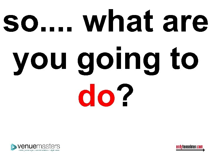 so. . what are you going to do?