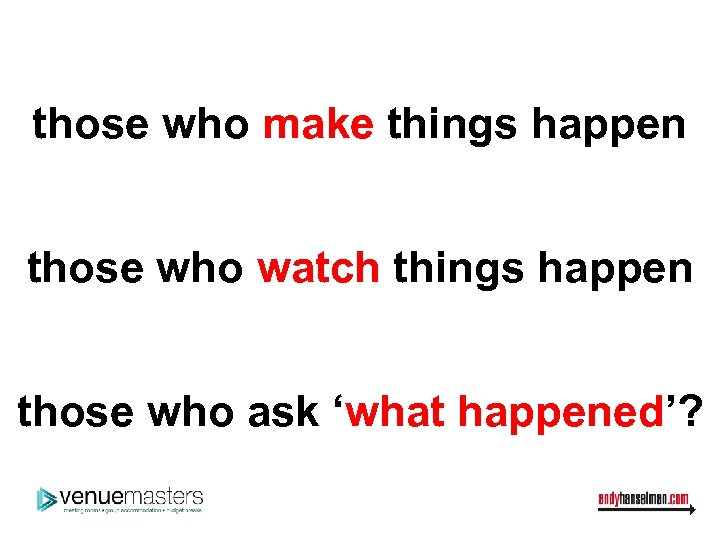 those who make things happen those who watch things happen those who ask 'what
