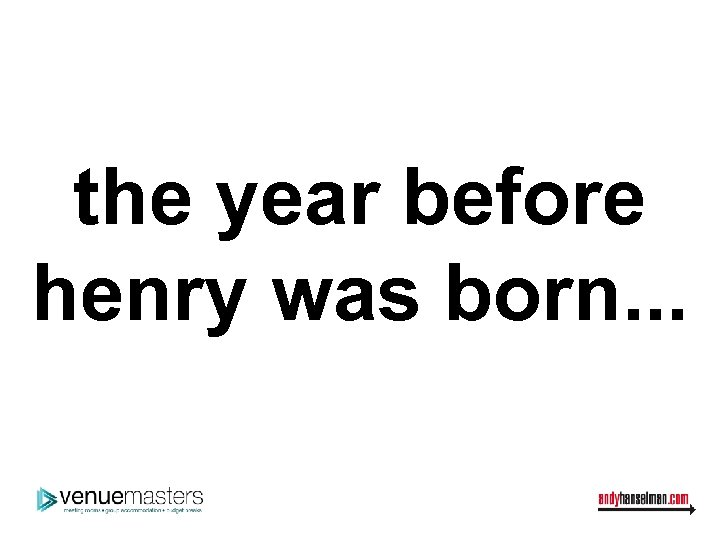 the year before henry was born. . .