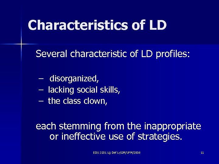 Characteristics of LD Several characteristic of LD profiles: – disorganized, – lacking social skills,