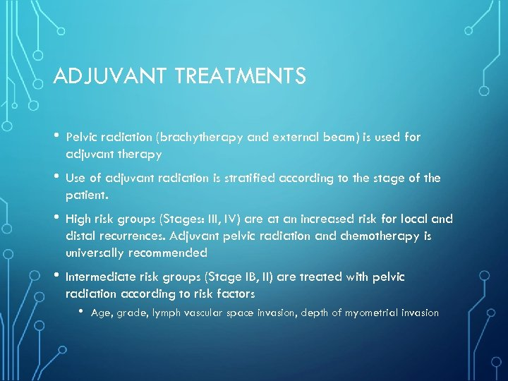 ADJUVANT TREATMENTS • Pelvic radiation (brachytherapy and external beam) is used for adjuvant therapy