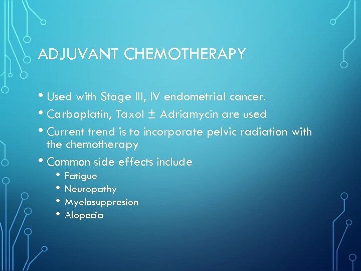 ADJUVANT CHEMOTHERAPY • Used with Stage III, IV endometrial cancer. • Carboplatin, Taxol ±