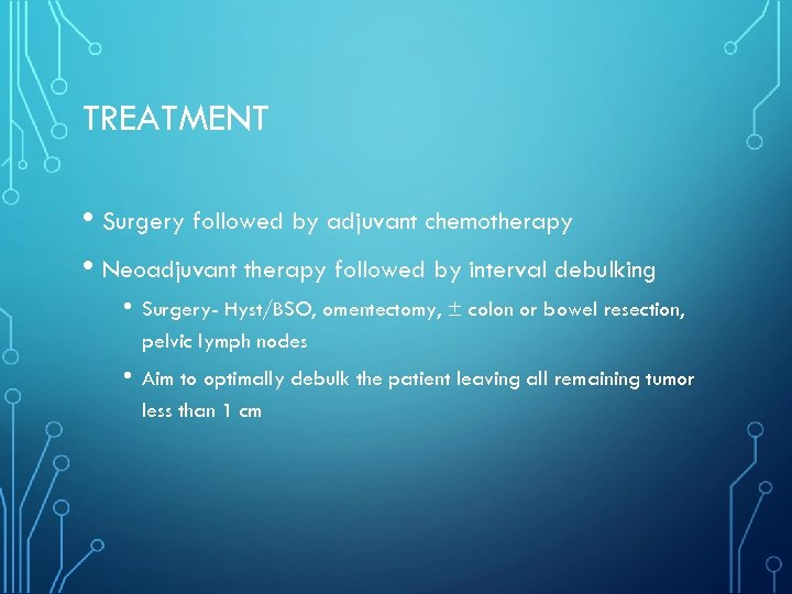 TREATMENT • Surgery followed by adjuvant chemotherapy • Neoadjuvant therapy followed by interval debulking