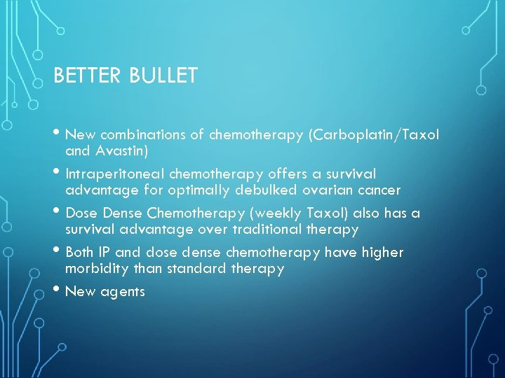 BETTER BULLET • New combinations of chemotherapy (Carboplatin/Taxol • • and Avastin) Intraperitoneal chemotherapy
