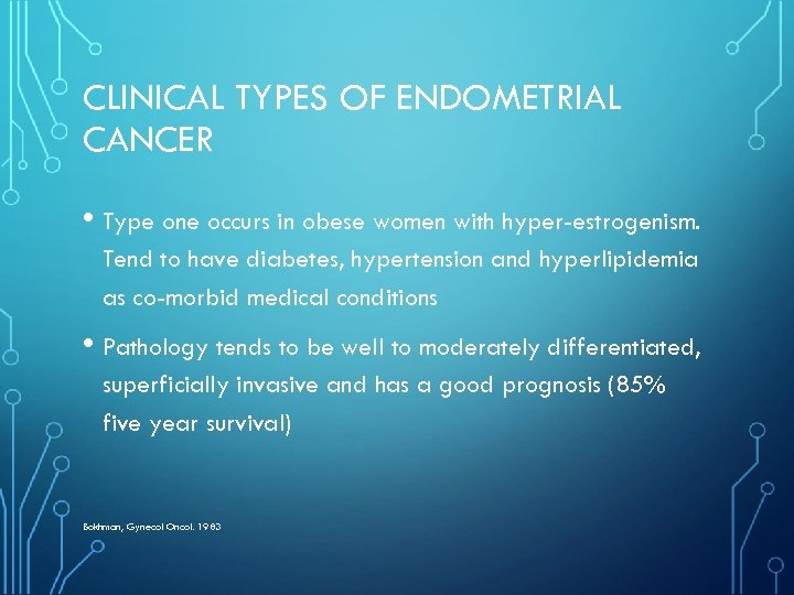 CLINICAL TYPES OF ENDOMETRIAL CANCER • Type one occurs in obese women with hyper-estrogenism.