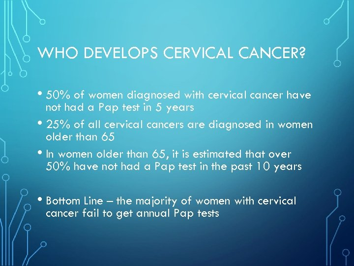 WHO DEVELOPS CERVICAL CANCER? • 50% of women diagnosed with cervical cancer have not