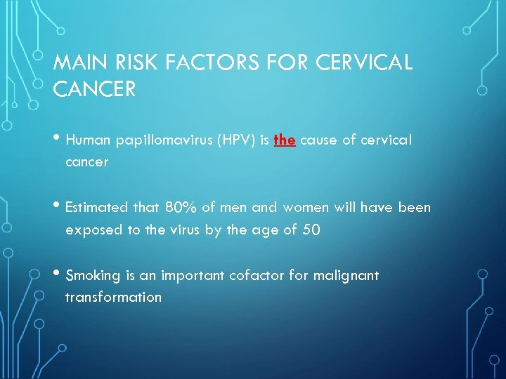 MAIN RISK FACTORS FOR CERVICAL CANCER • Human papillomavirus (HPV) is the cause of