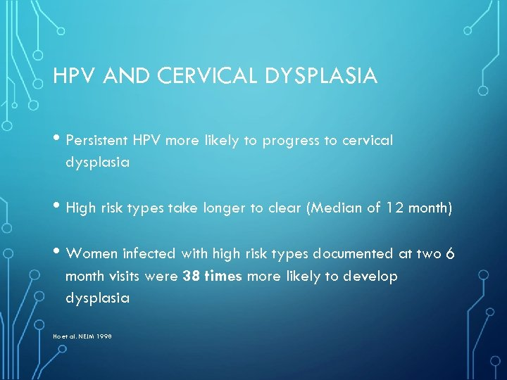 HPV AND CERVICAL DYSPLASIA • Persistent HPV more likely to progress to cervical dysplasia