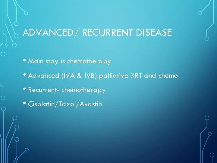 ADVANCED/ RECURRENT DISEASE • Main stay is chemotherapy • Advanced (IVA & IVB) palliative