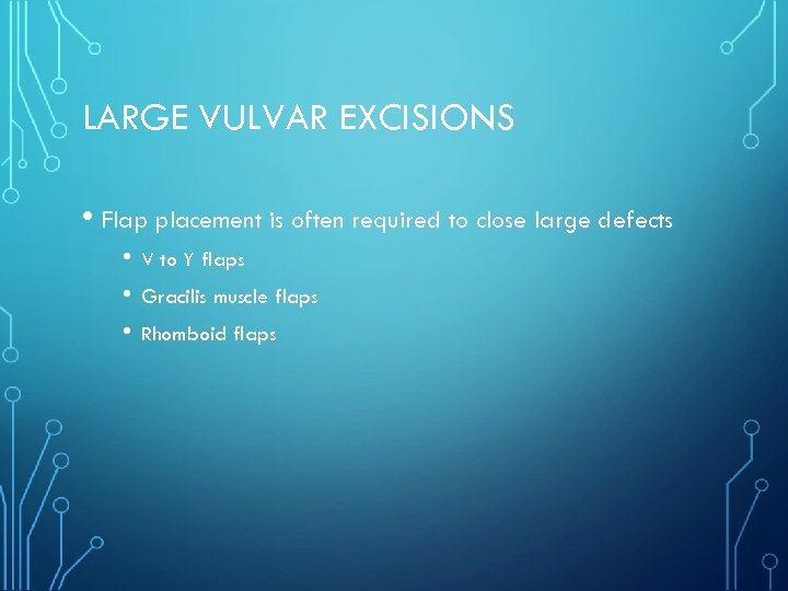LARGE VULVAR EXCISIONS • Flap placement is often required to close large defects •