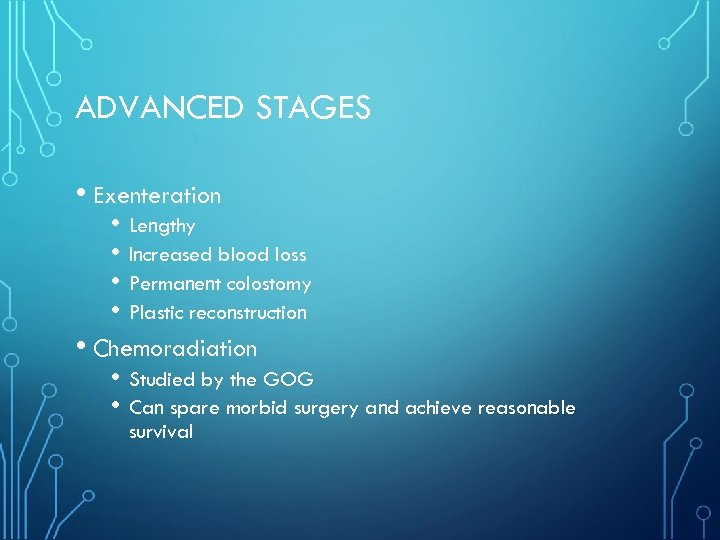 ADVANCED STAGES • Exenteration • Lengthy • Increased blood loss • Permanent colostomy •