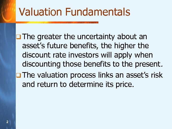 Valuation Fundamentals q The greater the uncertainty about an asset's future benefits, the higher