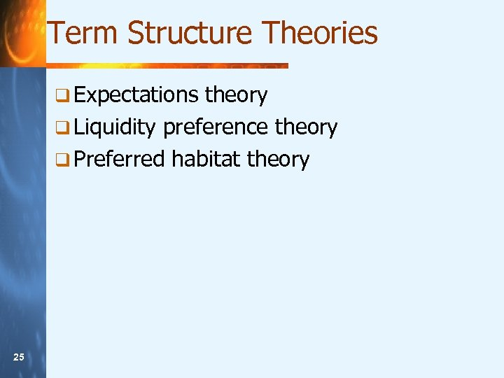 Term Structure Theories q Expectations theory q Liquidity preference theory q Preferred habitat theory
