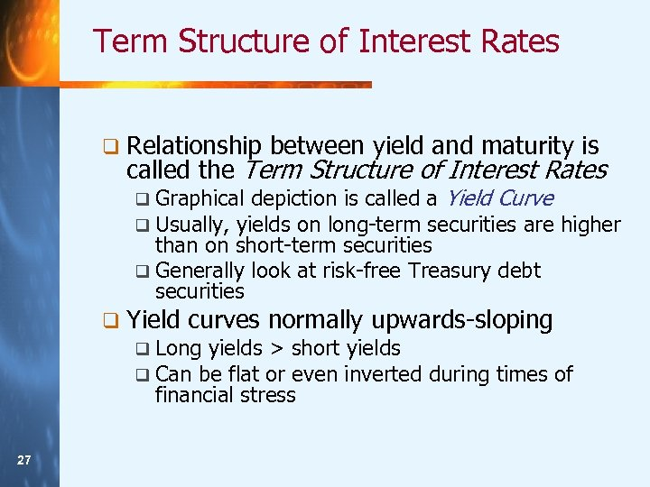 Term Structure of Interest Rates q Relationship between yield and maturity is called the