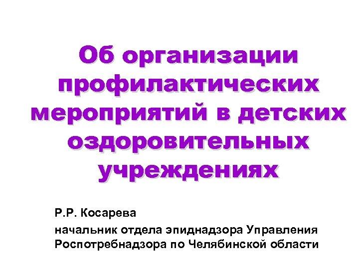 Об организации профилактических мероприятий в детских оздоровительных учреждениях Р. Р. Косарева начальник отдела эпиднадзора