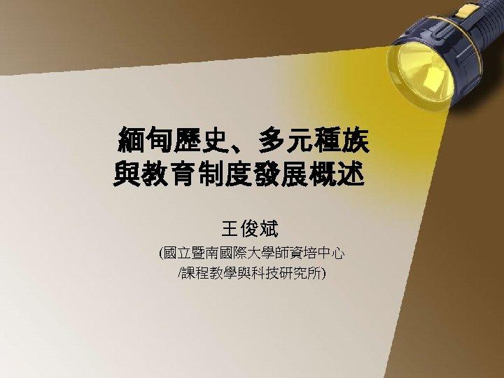 緬甸歷史、多元種族 與教育制度發展概述 王俊斌 (國立暨南國際大學師資培中心 /課程教學與科技研究所)