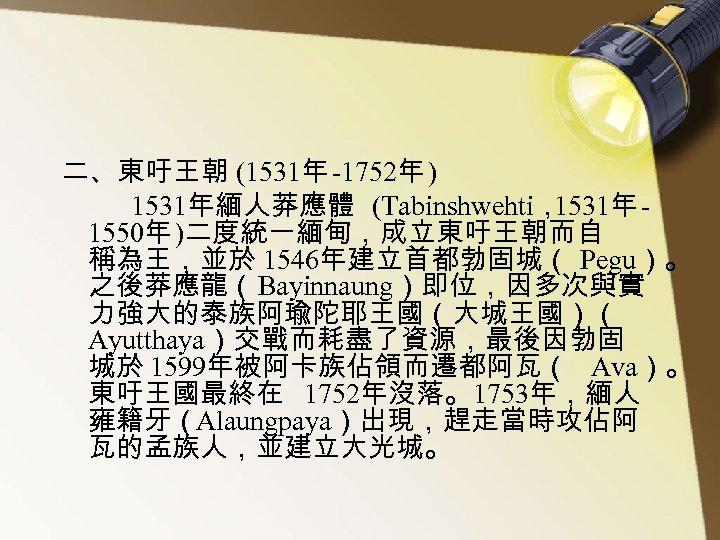 二、東吁王朝 (1531年 -1752年 ) 1531年緬人莽應體 (Tabinshwehti, 1531年 1550年 )二度統一緬甸,成立東吁王朝而自 稱為王,並於 1546年建立首都勃固城( Pegu)。 之後莽應龍(Bayinnaung)即位,因多次與實 力強大的泰族阿瑜陀耶王國(大城王國)(