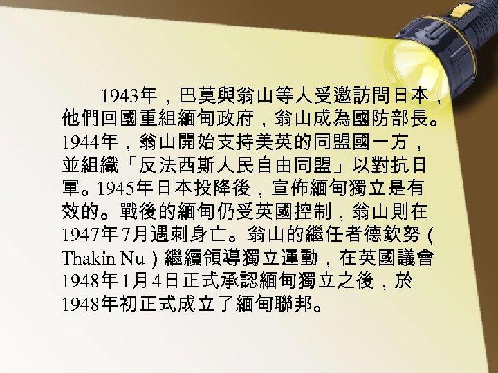 1943年,巴莫與翁山等人受邀訪問日本, 他們回國重組緬甸政府,翁山成為國防部長。 1944年,翁山開始支持美英的同盟國一方, 並組織「反法西斯人民自由同盟」以對抗日 軍。1945年日本投降後,宣佈緬甸獨立是有 效的。戰後的緬甸仍受英國控制,翁山則在 1947年 7月遇刺身亡。翁山的繼任者德欽努( Thakin Nu)繼續領導獨立運動,在英國議會 1948年 1月 4日正式承認緬甸獨立之後,於 1948年初正式成立了緬甸聯邦。