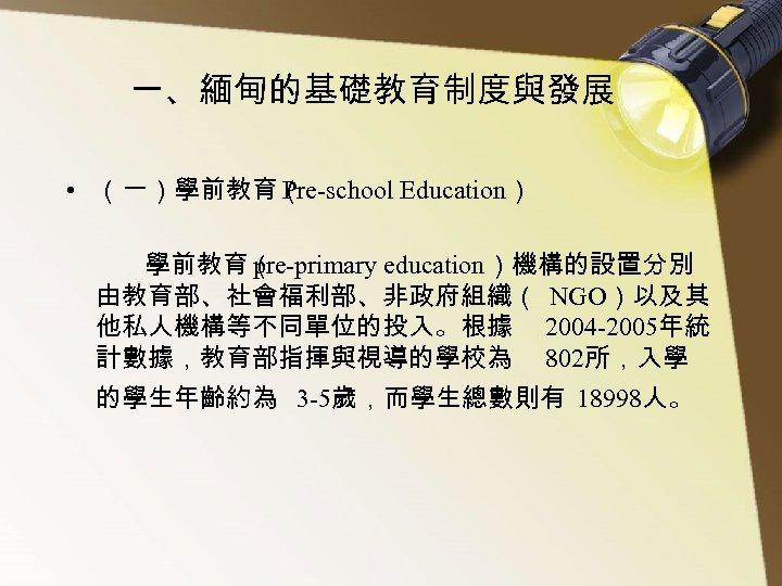 一、緬甸的基礎教育制度與發展 • (一)學前教育( Pre-school Education)    學前教育( pre-primary education)機構的設置分別 由教育部、社會福利部、非政府組織( NGO)以及其 他私人機構等不同單位的投入。根據 2004 -2005年統 計數據,教育部指揮與視導的學校為