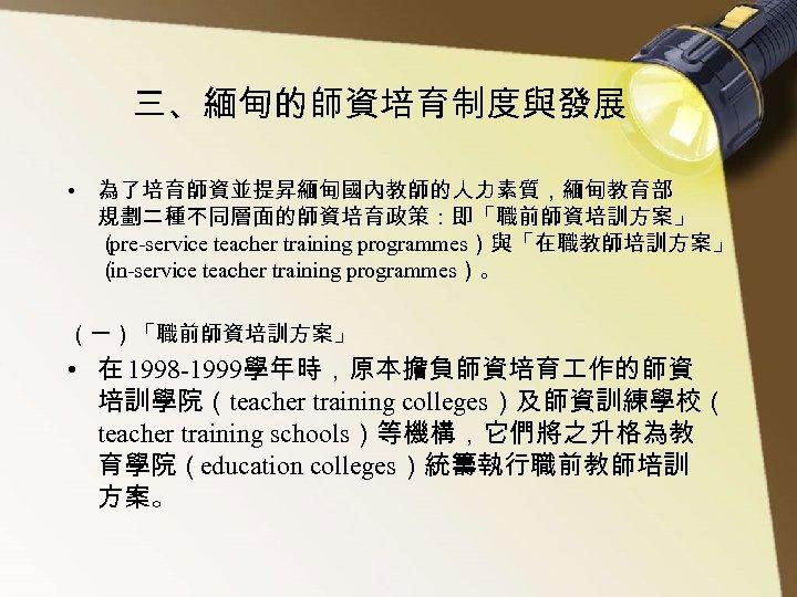 三、緬甸的師資培育制度與發展 • 為了培育師資並提昇緬甸國內教師的人力素質,緬甸教育部 規劃二種不同層面的師資培育政策:即「職前師資培訓方案」 ( pre-service teacher training programmes)與「在職教師培訓方案」 ( in-service teacher training programmes)。