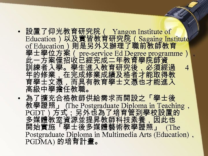 • 設置了仰光教育研究院( Yangon Institute of Education)以及實皆教育研究院(Sagaing Institute of Education)則是另外又辦理了職前教師教育 學士學位方案( pre-service Ed Degree