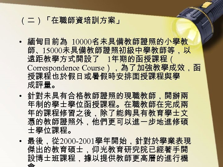 (二)「在職師資培訓方案」 • 緬甸目前為 10000名未具備教師證照的小學教 師、15000未具備教師證照初級中學教師等,以 遠距教學方式開設了 1年期的函授課程( Correspondence Course),為了加強教學成效,函 授課程也於假日或暑假時安排面授課程與學 成評量。 • 針對未具有合格教師證照的現職教師,開辦兩 年制的學士學位函授課程。在職教師在完成兩