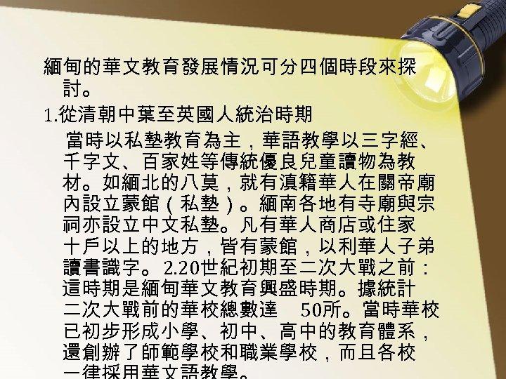緬甸的華文教育發展情況可分四個時段來探 討。 1. 從清朝中葉至英國人統治時期 當時以私墊教育為主,華語教學以三字經、 千字文、百家姓等傳統優良兒童讀物為教 材。如緬北的八莫,就有滇籍華人在關帝廟 內設立蒙館(私墊)。緬南各地有寺廟與宗 祠亦設立中文私墊。凡有華人商店或住家 十戶以上的地方,皆有蒙館,以利華人子弟 讀書識字。 2. 20世紀初期至二次大戰之前: 這時期是緬甸華文教育興盛時期。據統計