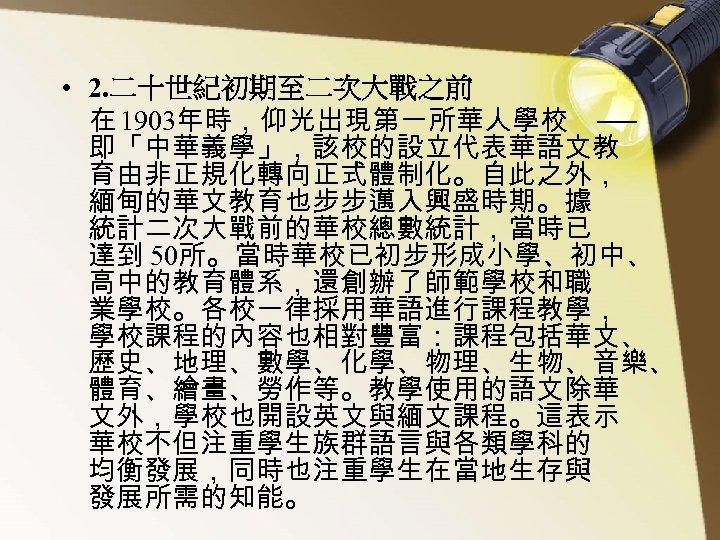 • 2. 二十世紀初期至二次大戰之前 在 1903年時,仰光出現第一所華人學校 ── 即「中華義學」,該校的設立代表華語文教 育由非正規化轉向正式體制化。自此之外, 緬甸的華文教育也步步邁入興盛時期。據 統計二次大戰前的華校總數統計,當時已 達到 50所。當時華校已初步形成小學、初中、 高中的教育體系,還創辦了師範學校和職