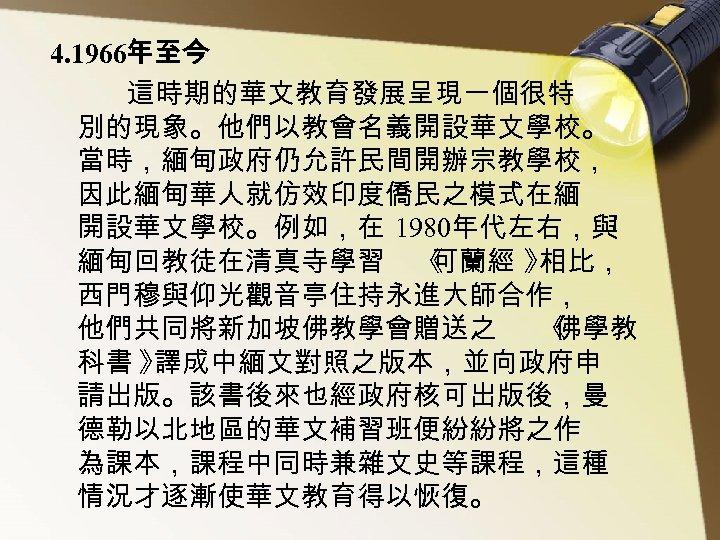 4. 1966年至今 這時期的華文教育發展呈現一個很特 別的現象。他們以教會名義開設華文學校。 當時,緬甸政府仍允許民間開辦宗教學校, 因此緬甸華人就仿效印度僑民之模式在緬 開設華文學校。例如,在 1980年代左右,與 緬甸回教徒在清真寺學習 《 可蘭經 》 相比, 西門穆與仰光觀音亭住持永進大師合作,