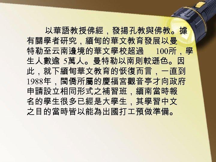 以華語教授佛經,發揚孔教與佛教。據 有關學者研究,緬甸的華文教育發展以曼 特勒至云南邊境的華文學校超過 100所,學 生人數逾 5萬人。曼特勒以南則較遜色。因 此,就下緬甸華文教育的恢復而言,一直到 1988年,閩僑所屬的慶福宮觀音亭才向政府 申請設立相同形式之補習班,緬南當時報 名的學生很多已經是大學生,其學習中文 之目的當時皆以能為出國打 預做準備。