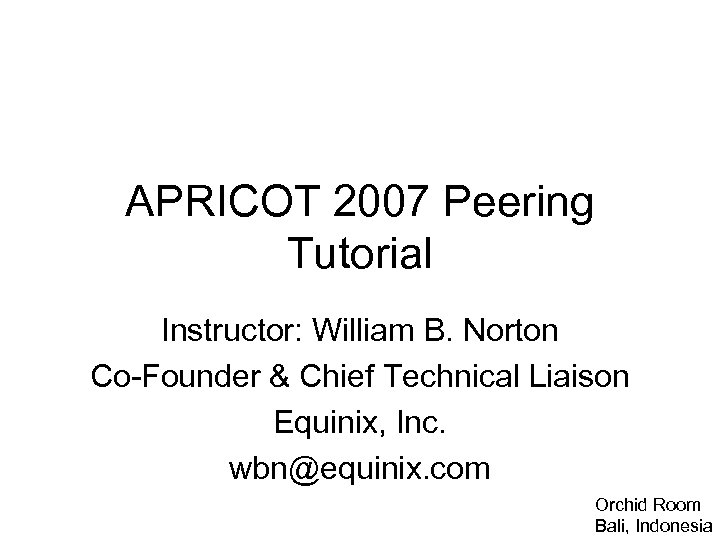 APRICOT 2007 Peering Tutorial Instructor: William B. Norton Co-Founder & Chief Technical Liaison Equinix,