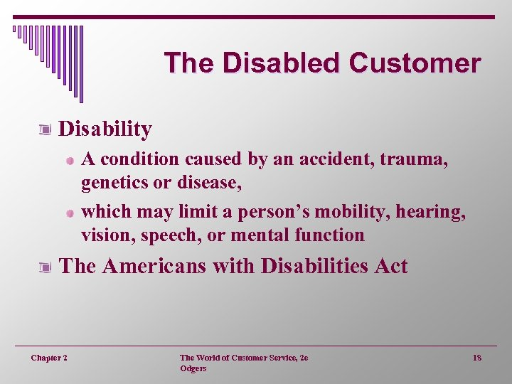 The Disabled Customer Disability A condition caused by an accident, trauma, genetics or disease,