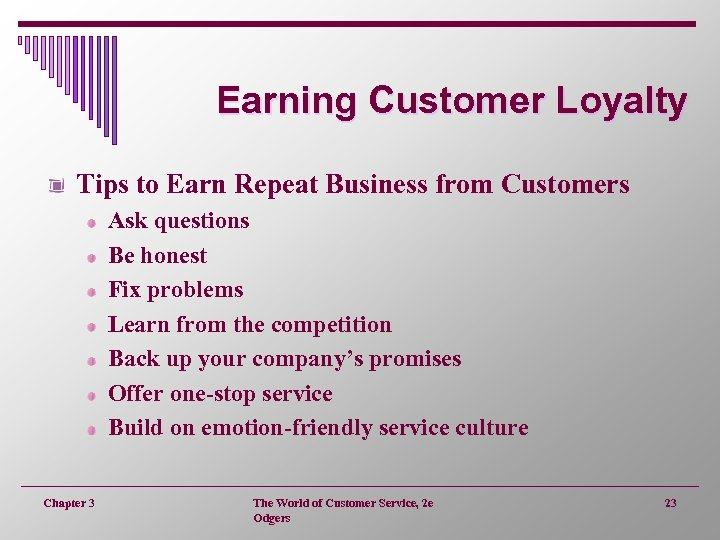 Earning Customer Loyalty Tips to Earn Repeat Business from Customers Ask questions Be honest